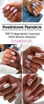 Top 23 Mega Modne Inspiracje Na Kwadratowe Paznokcie Musicie Je