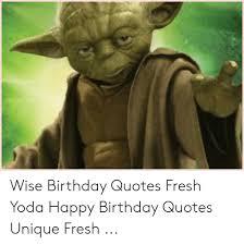 wise birthday quotes fresh yoda happy birthday quotes unique fresh