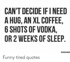 can t decide if i need a hug an xl coffee shots of vodka or