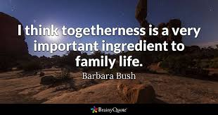 barbara bush i think togetherness is a very important