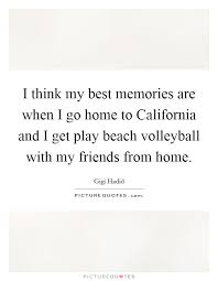 i think my best memories are when i go home to california and i