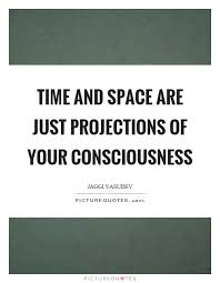 time and space are just projections of your consciousness