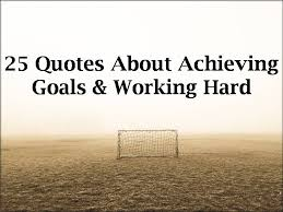 quotes about achieving goals working hard