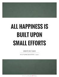all happiness is built upon small efforts picture quotes