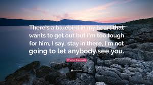 "Charles Bukowski Quote: ""There's a bluebird in my heart that wants ..."