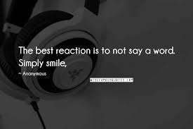 anonymous quotes the best reaction is to not say a word simply