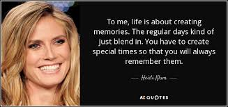 heidi klum quote to me life is about creating memories the