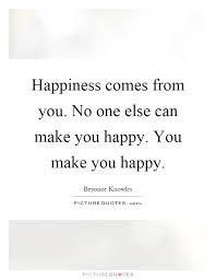 happiness comes from you no one else can make you happy you