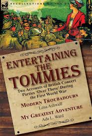 Entertaining the Tommies: Two Accounts of British Concert Parties 'Over  There' During the First World War-Modern Troubadours by Lena Ashwell & My  Greatest Adventure by Ada L. Ward: Ashwell, Lena, Ward, Ada