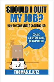 Should I Quit My Job?: How to Cope with a Dead End Job, Explore All Options  Before Quitting Your Job: Lutz, Thomas.K., Carter, Adela: 9781511443739:  Amazon.com: Books
