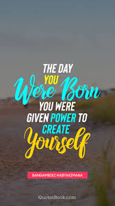 the day you were born you were given power to create yourself