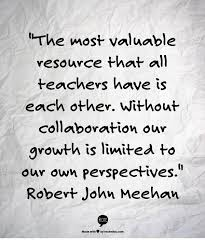 the most valuable resource that all teachers have is each other
