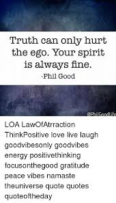 truth can only hurt the ego your spirit is always fine phil good