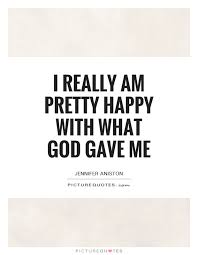 i really am pretty happy what god gave me picture quotes