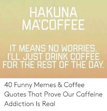 hakuna macoffee it means no worries ill just drink coffee for the