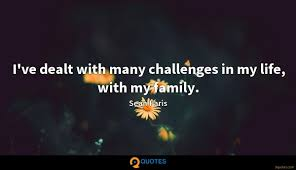 i ve dealt many challenges in my life my family