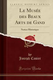 Le Musée Des Beaux Arts de Gand: Notice Historique Classic Reprint ...