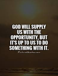 god will supply us the opportunity but it s up to us to do