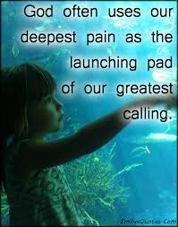 god often uses our deepest pain as the launching pad of our