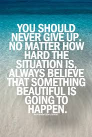 you should never give up no matter how hard the situation is