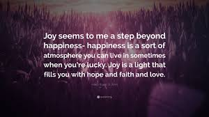 """Adela Rogers St. Johns Quote: """"Joy seems to me a step beyond happiness-  happiness is a sort of atmosphere you can live in sometimes when you're  lucky. ..."""" (7 wallpapers) - Quotefancy"""