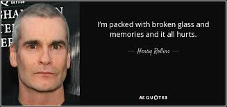 henry rollins quote i m packed broken glass and memories and