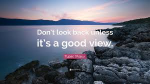 """tupac shakur quote """"don t look back unless it s a good view """""""