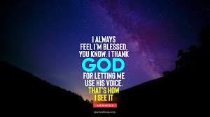 i always feel i m blessed you know i thank god for letting me
