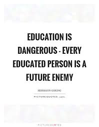 education is dangerous every educated person is a future enemy