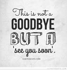 this is not a goodbye but a see you soon goodbye quotes too