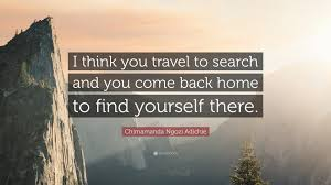 """chimamanda ngozi adichie quote """"i think you travel to search and"""