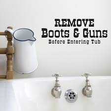 Remove Boots Guns Before Entering Tub Vinyl Wall Decal Wall Quote Wall Decor