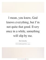 i mean you know god knows everything but i m not quite that