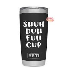 Shuh Duh Fuh Cup Yeti Decal Funny Decal Yeti Sticker Yeti Cup Decal Yeti Tumbler Decal Yeti Vinyl Decal Decals For Yeti Cups Tumbler Decal Cup Decal