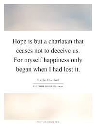 hope is but a charlatan that ceases not to deceive us for
