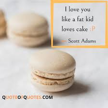 scott adams quote i love you like a fat kid loves cake quote