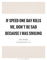 if speed one day kills me don t be sad because i was smiling