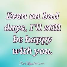 even on bad days i ll still be happy you purelovequotes