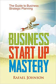 Business Start Up Mastery: The Guide to Business Strategic ...