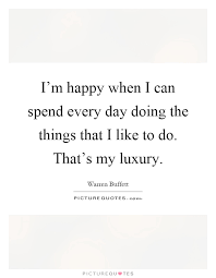 i m happy when i can spend every day doing the things that i