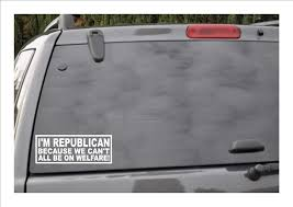 Amazon Com I M A Republican Because We Can T All Be On Welfare Window Decal Automotive
