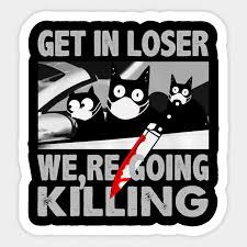 Get In Loser We Re Going Killing Get In Loser Were Going Killing Cat Car Sticker Teepublic