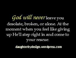 god will never leave you desolate broken or alone at the moment