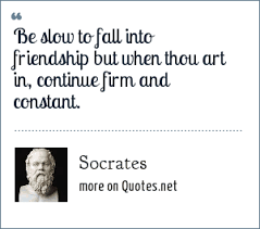 socrates be slow to fall into friendship but when thou art in
