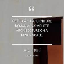 i m drawn to furniture design as brad pitt about architecture
