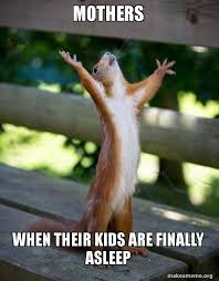 mothers when their kids are finally asleep - Happy Squirrel | Make ...