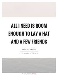 all i need is room enough to lay a hat and a few friends picture