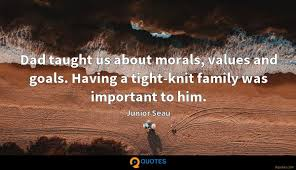 dad taught us about morals values and goals having a tight