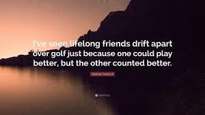 "stephen leacock quote ""i ve seen lifelong friends drift apart"