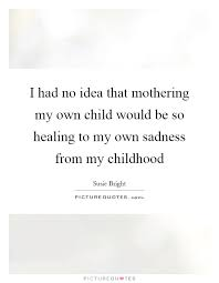 i had no idea that mothering my own child would be so healing to